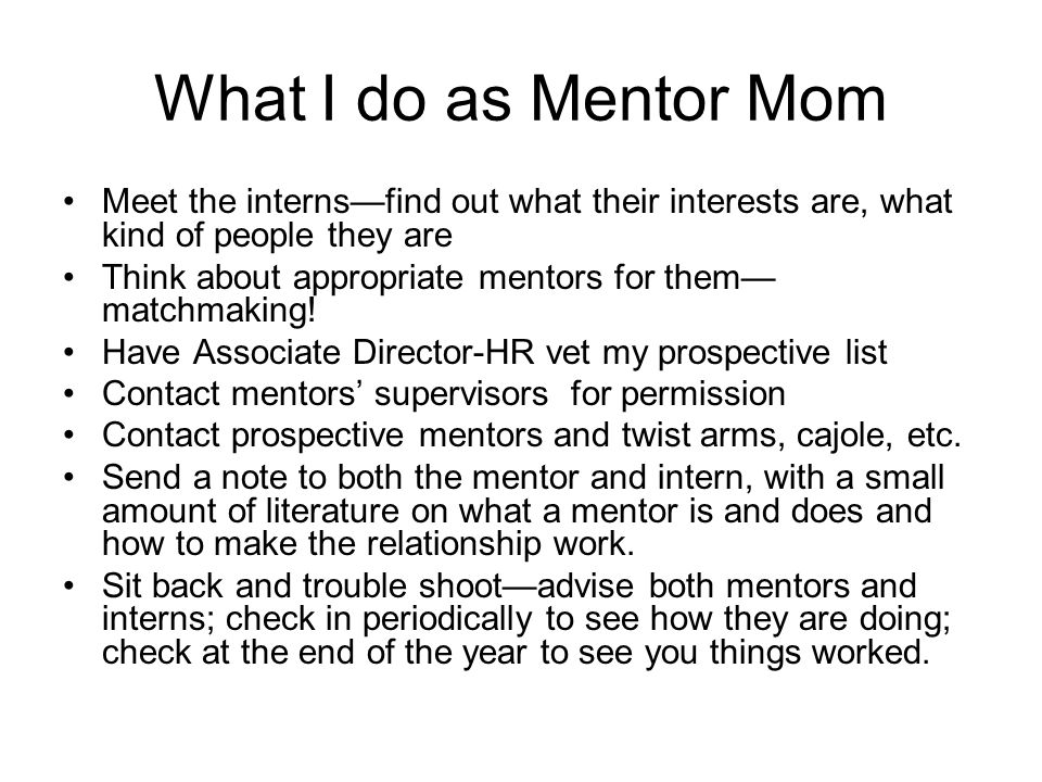What I do as Mentor Mom Meet the interns—find out what their interests are, what kind of people they are Think about appropriate mentors for them— matchmaking.