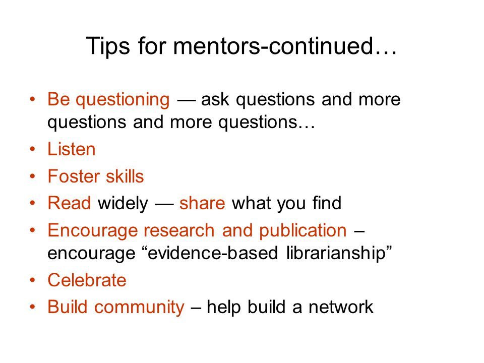 Tips for mentors-continued… Be questioning — ask questions and more questions and more questions… Listen Foster skills Read widely — share what you find Encourage research and publication – encourage evidence-based librarianship Celebrate Build community – help build a network