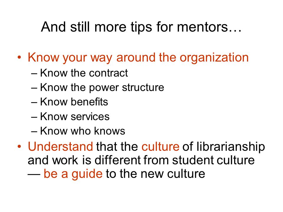And still more tips for mentors… Know your way around the organization –Know the contract –Know the power structure –Know benefits –Know services –Know who knows Understand that the culture of librarianship and work is different from student culture — be a guide to the new culture