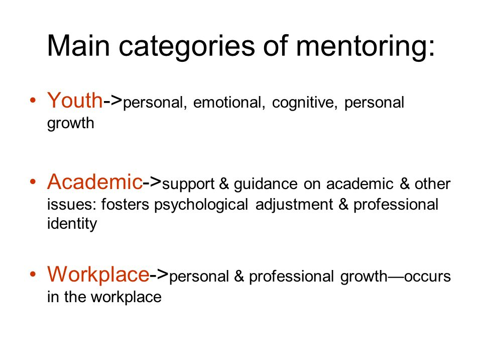 Main categories of mentoring: Youth-> personal, emotional, cognitive, personal growth Academic-> support & guidance on academic & other issues: fosters psychological adjustment & professional identity Workplace-> personal & professional growth—occurs in the workplace
