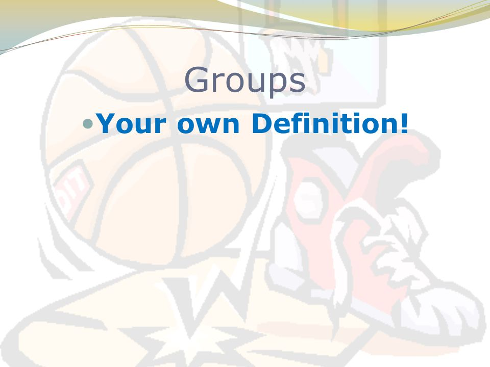 Groups Your own Definition!