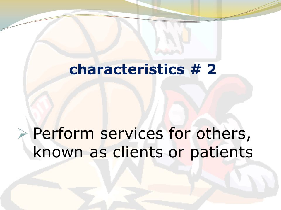 characteristics # 2  Perform services for others, known as clients or patients
