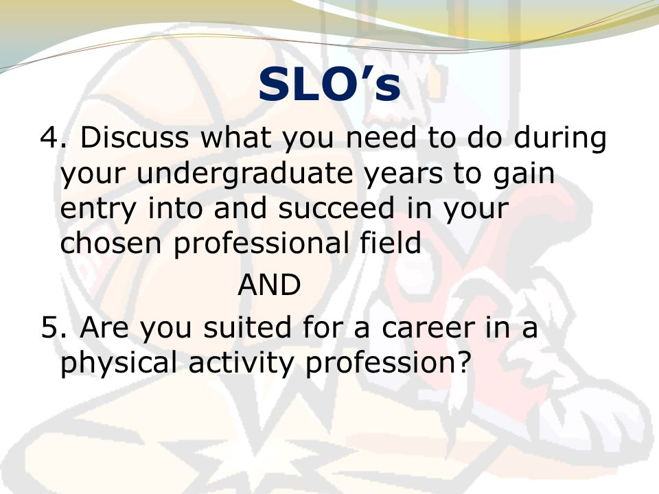 SLO's 4. Discuss what you need to do during your undergraduate years to gain entry into and succeed in your chosen professional field AND 5. Are you s