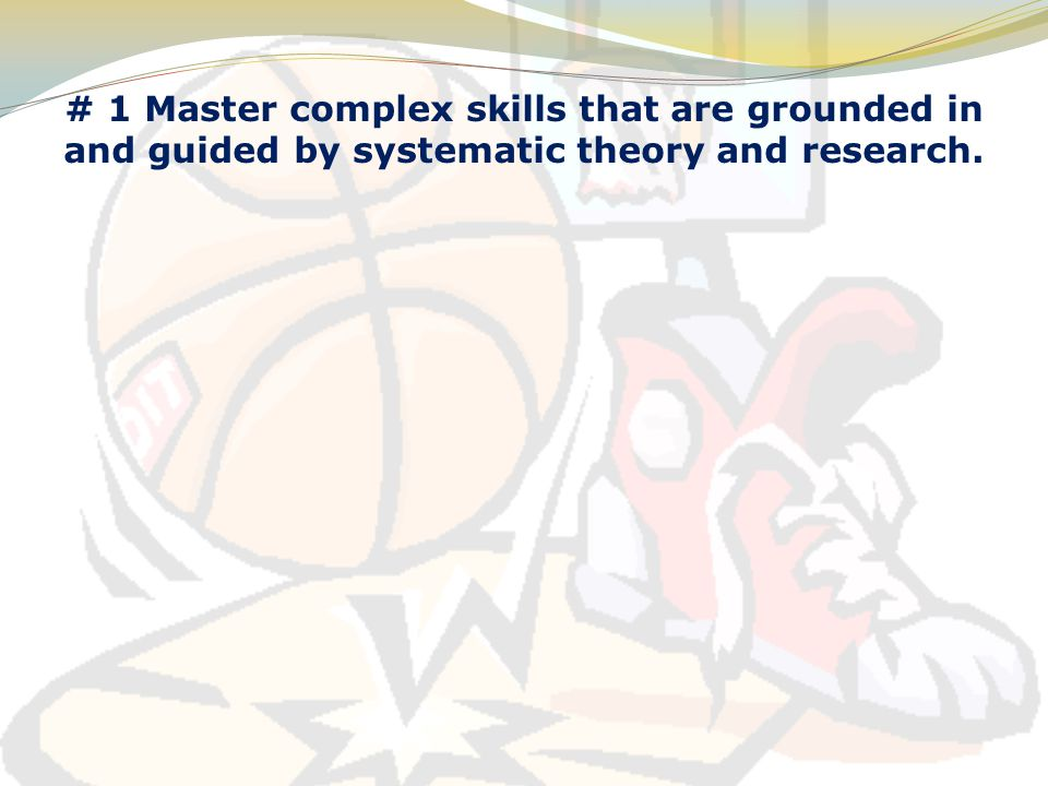 # 1 Master complex skills that are grounded in and guided by systematic theory and research.