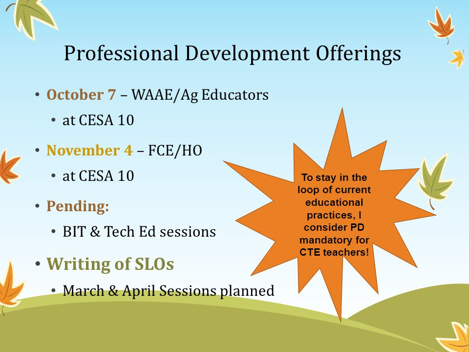 Professional Development Offerings October 7 – WAAE/Ag Educators at CESA 10 November 4 – FCE/HO at CESA 10 Pending: BIT & Tech Ed sessions Writing of SLOs March & April Sessions planned To stay in the loop of current educational practices, I consider PD mandatory for CTE teachers!