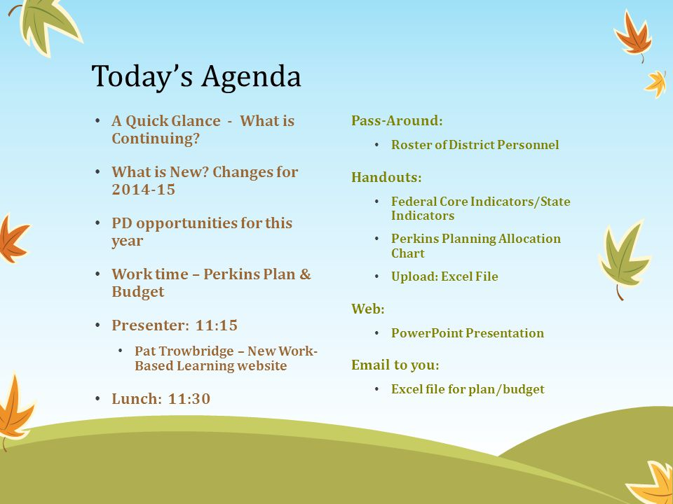 Today's Agenda A Quick Glance - What is Continuing? What is New? Changes for 2014-15 PD opportunities for this year Work time – Perkins Plan & Budget