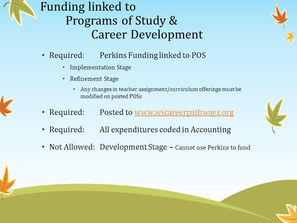 Funding linked to Programs of Study & Career Development Required: Perkins Funding linked to POS Implementation Stage Refinement Stage Any changes in teacher assignment/curriculum offerings must be modified on posted POSs Required: Posted to www.wicareerpathways.orgwww.wicareerpathways.org Required:All expenditures coded in Accounting Not Allowed:Development Stage – Cannot use Perkins to fund