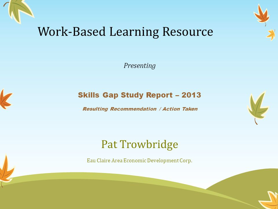 Work-Based Learning Resource Presenting Skills Gap Study Report – 2013 Resulting Recommendation / Action Taken Pat Trowbridge Eau Claire Area Economic Development Corp.