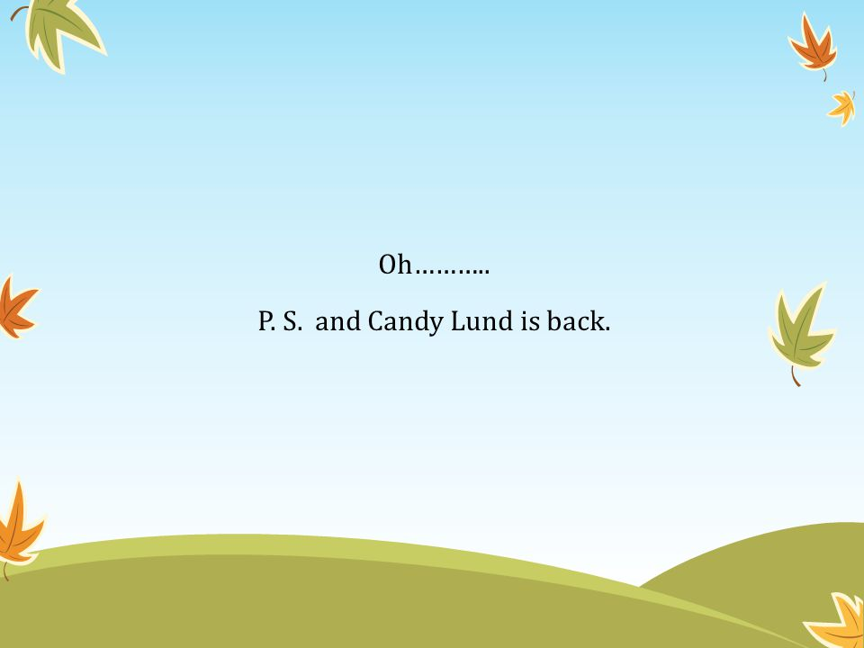 Oh……….. P. S. and Candy Lund is back.