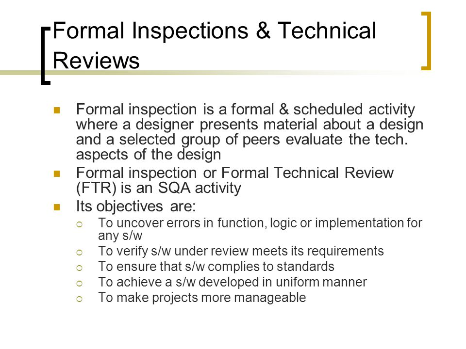 Formal Inspections & Technical Reviews Formal inspection is a formal & scheduled activity where a designer presents material about a design and a selected group of peers evaluate the tech.