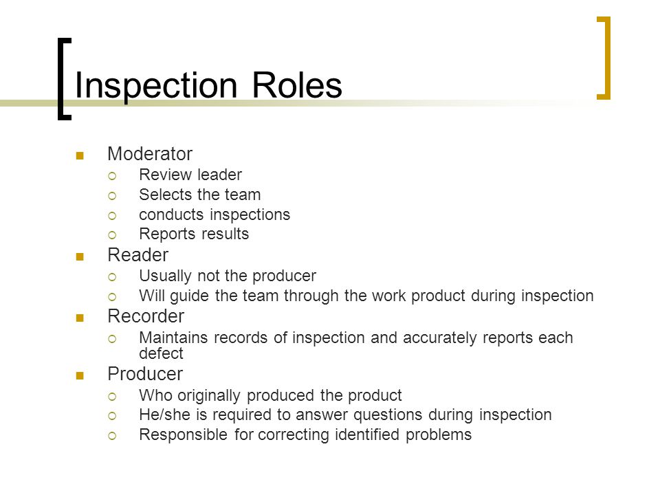 Inspection Roles Moderator  Review leader  Selects the team  conducts inspections  Reports results Reader  Usually not the producer  Will guide the team through the work product during inspection Recorder  Maintains records of inspection and accurately reports each defect Producer  Who originally produced the product  He/she is required to answer questions during inspection  Responsible for correcting identified problems