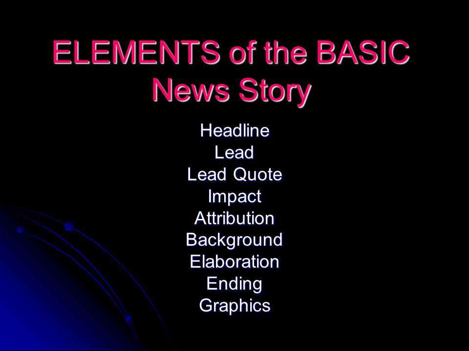 ELEMENTS of the BASIC News Story HeadlineLead Lead Quote ImpactAttributionBackgroundElaborationEndingGraphics