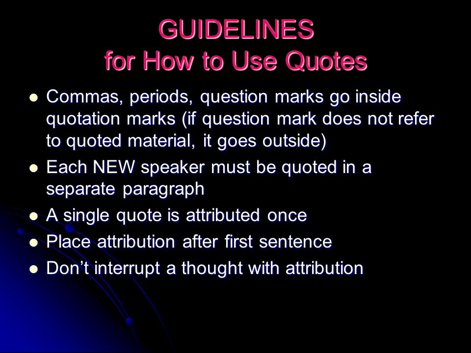 GUIDELINES for How to Use Quotes Commas, periods, question marks go inside quotation marks (if question mark does not refer to quoted material, it goes outside) Commas, periods, question marks go inside quotation marks (if question mark does not refer to quoted material, it goes outside) Each NEW speaker must be quoted in a separate paragraph Each NEW speaker must be quoted in a separate paragraph A single quote is attributed once A single quote is attributed once Place attribution after first sentence Place attribution after first sentence Don't interrupt a thought with attribution Don't interrupt a thought with attribution