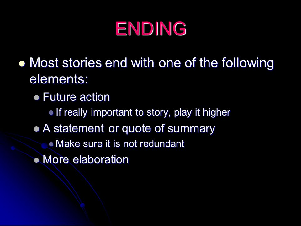 ENDING Most stories end with one of the following elements: Most stories end with one of the following elements: Future action Future action If really important to story, play it higher If really important to story, play it higher A statement or quote of summary A statement or quote of summary Make sure it is not redundant Make sure it is not redundant More elaboration More elaboration