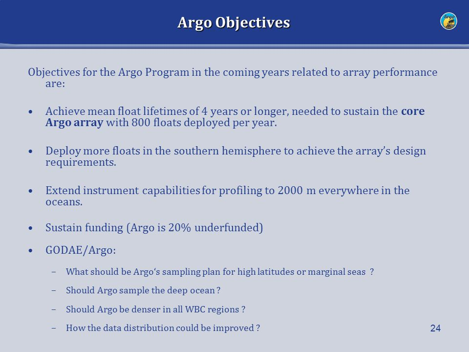 Argo Objectives Objectives for the Argo Program in the coming years related to array performance are: Achieve mean float lifetimes of 4 years or longer, needed to sustain the core Argo array with 800 floats deployed per year.