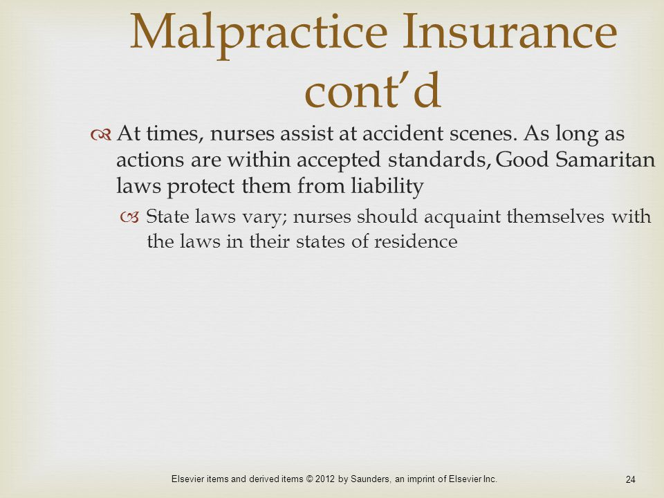 Elsevier items and derived items © 2012 by Saunders, an imprint of Elsevier Inc. 24 Malpractice Insurance cont'd  At times, nurses assist at accident
