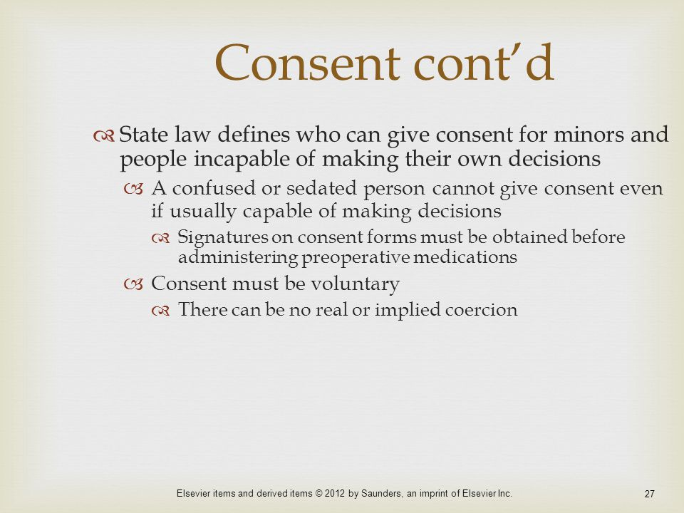 Elsevier items and derived items © 2012 by Saunders, an imprint of Elsevier Inc. 27 Consent cont'd  State law defines who can give consent for minors