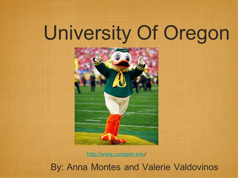 University Of Oregon By: Anna Montes and Valerie Valdovinos http://www.uoregon.eduhttp://www.uoregon.edu/