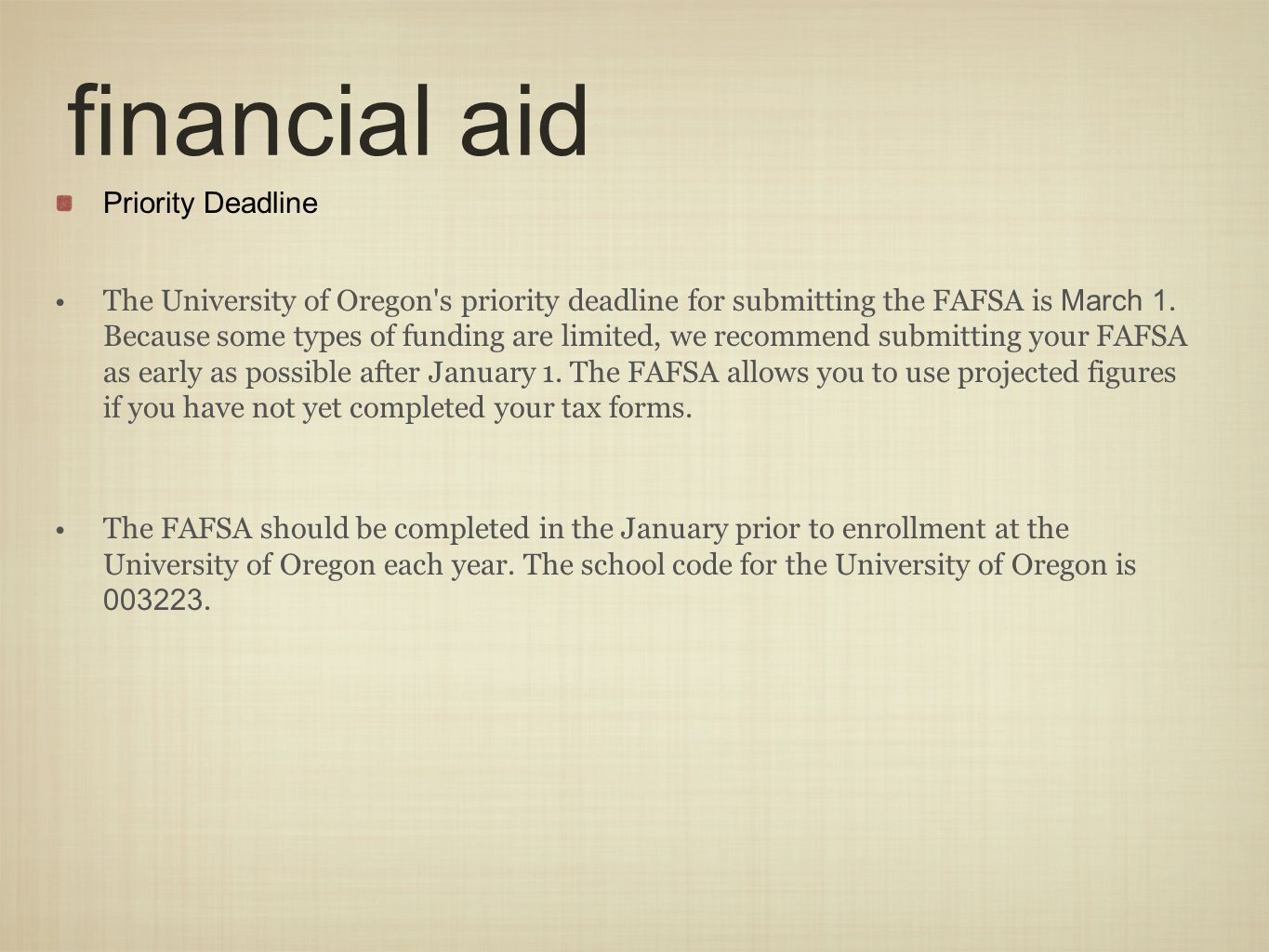 financial aid Priority Deadline The University of Oregon's priority deadline for submitting the FAFSA is March 1. Because some types of funding are li