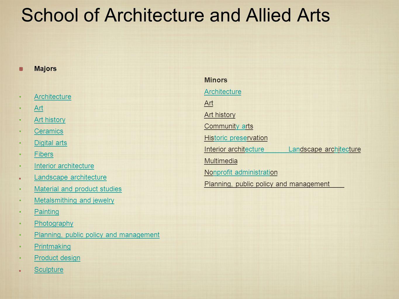 School of Architecture and Allied Arts Majors Architecture Art Art history Ceramics Digital arts Fibers Interior architecture Landscape architecture M