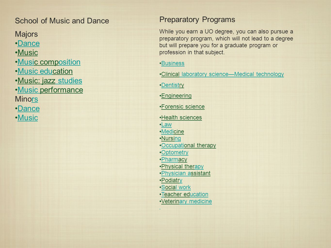School of Music and Dance Majors Dance Music Music compositionMusiosition Music educationMusic edu Music: jazz studies studies Music performanceMusic Minorsrs Dance Music Preparatory Programs While you earn a UO degree, you can also pursue a preparatory program, which will not lead to a degree but will prepare you for a graduate program or profession in that subject.