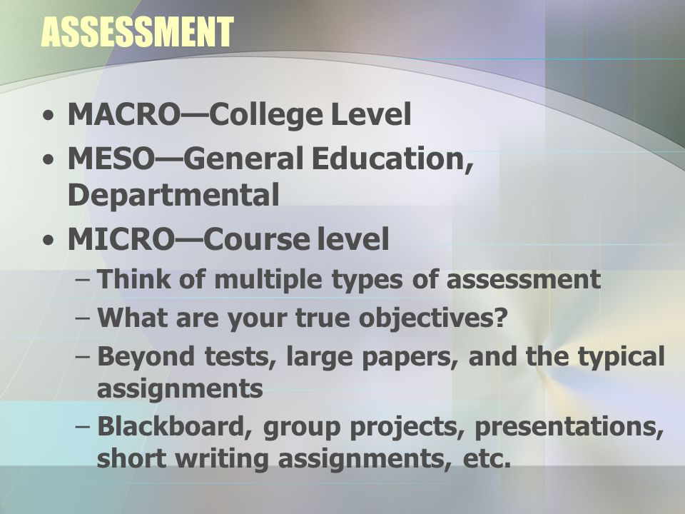 ASSESSMENT MACRO—College Level MESO—General Education, Departmental MICRO—Course level –Think of multiple types of assessment –What are your true obje