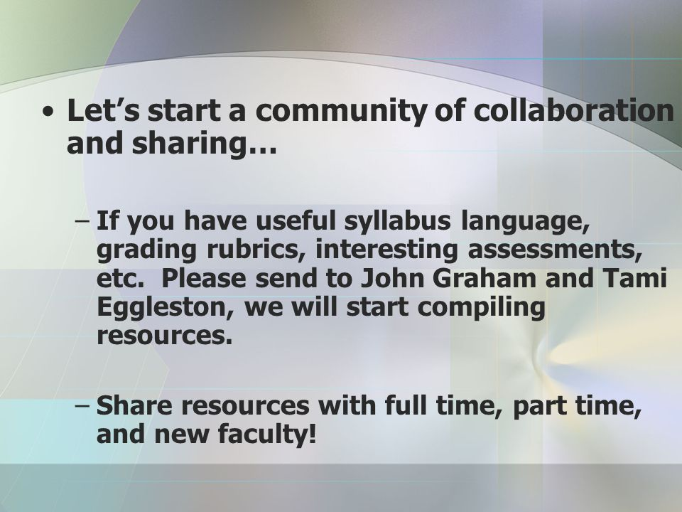 Let's start a community of collaboration and sharing… –If you have useful syllabus language, grading rubrics, interesting assessments, etc.