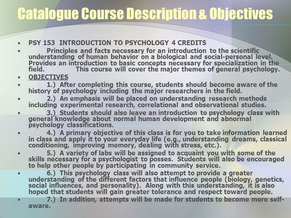 Catalogue Course Description & Objectives PSY 153 INTRODUCTION TO PSYCHOLOGY 4 CREDITS Principles and facts necessary for an introduction to the scientific understanding of human behavior on a biological and social-personal level.