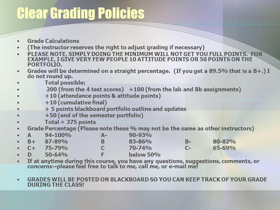 Clear Grading Policies Grade Calculations (The instructor reserves the right to adjust grading if necessary) PLEASE NOTE, SIMPLY DOING THE MINIMUM WILL NOT GET YOU FULL POINTS.