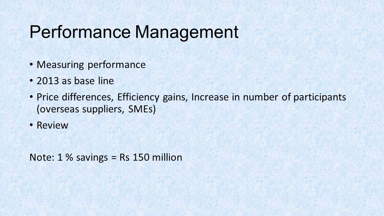 Performance Management Measuring performance 2013 as base line Price differences, Efficiency gains, Increase in number of participants (overseas suppliers, SMEs) Review Note: 1 % savings = Rs 150 million