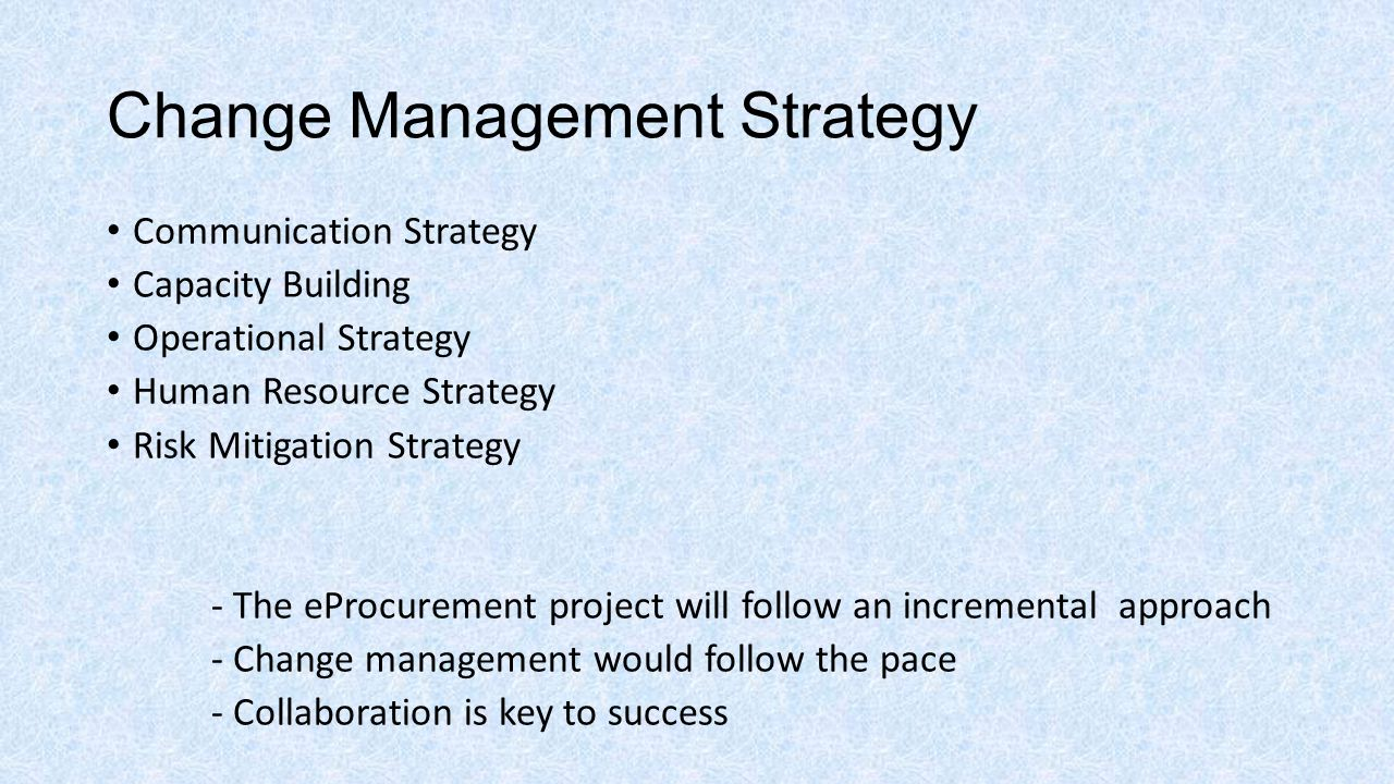 Change Management Strategy Communication Strategy Capacity Building Operational Strategy Human Resource Strategy Risk Mitigation Strategy - The eProcurement project will follow an incremental approach - Change management would follow the pace - Collaboration is key to success
