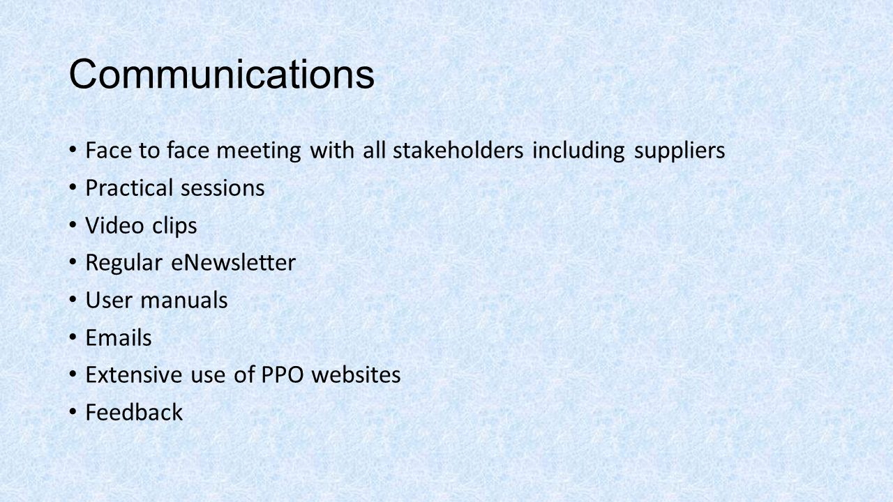 Communications Face to face meeting with all stakeholders including suppliers Practical sessions Video clips Regular eNewsletter User manuals Emails Extensive use of PPO websites Feedback