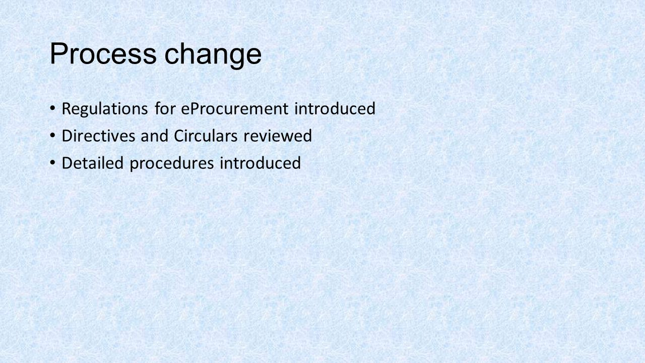 Process change Regulations for eProcurement introduced Directives and Circulars reviewed Detailed procedures introduced