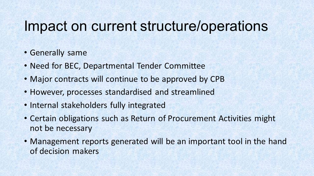 Impact on current structure/operations Generally same Need for BEC, Departmental Tender Committee Major contracts will continue to be approved by CPB However, processes standardised and streamlined Internal stakeholders fully integrated Certain obligations such as Return of Procurement Activities might not be necessary Management reports generated will be an important tool in the hand of decision makers