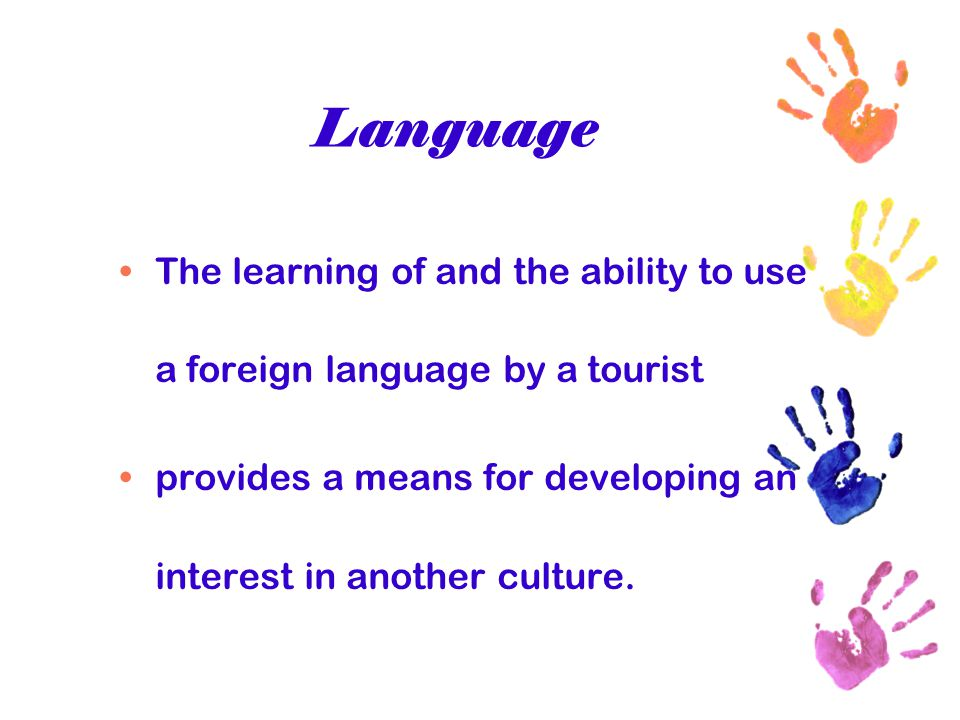Language The learning of and the ability to use a foreign language by a tourist provides a means for developing an interest in another culture.