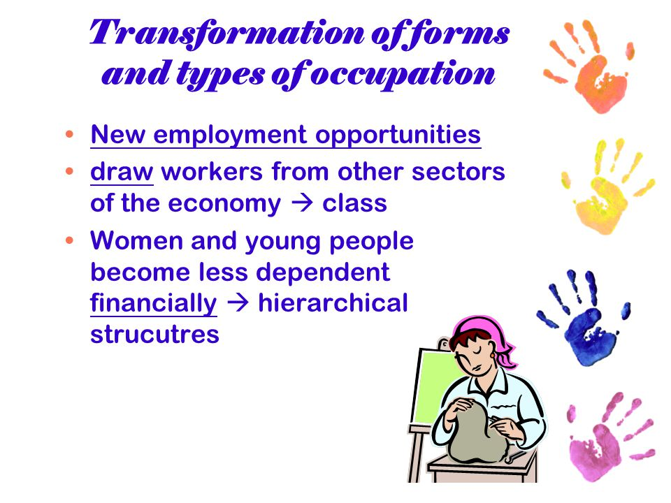 Transformation of forms and types of occupation New employment opportunities draw workers from other sectors of the economy  class Women and young pe