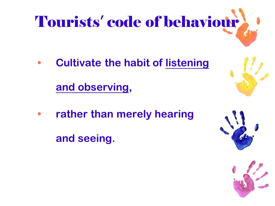 Tourists ' code of behaviour Realise that often the people in the country you visit have time concepts and thought patterns different from your own; this does not make them inferior, only different.
