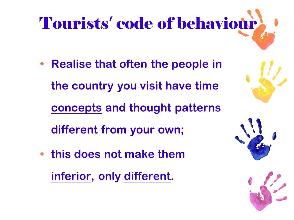 Tourists ' code of behaviour Realise that often the people in the country you visit have time concepts and thought patterns different from your own; t