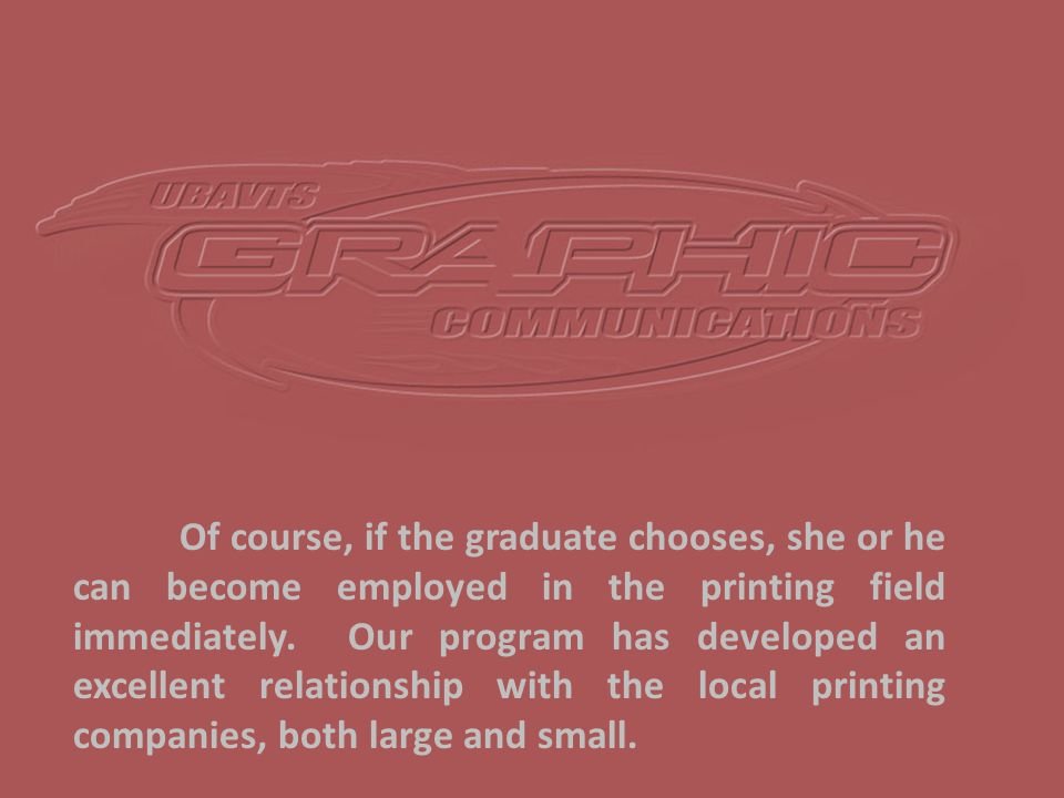 Of course, if the graduate chooses, she or he can become employed in the printing field immediately.
