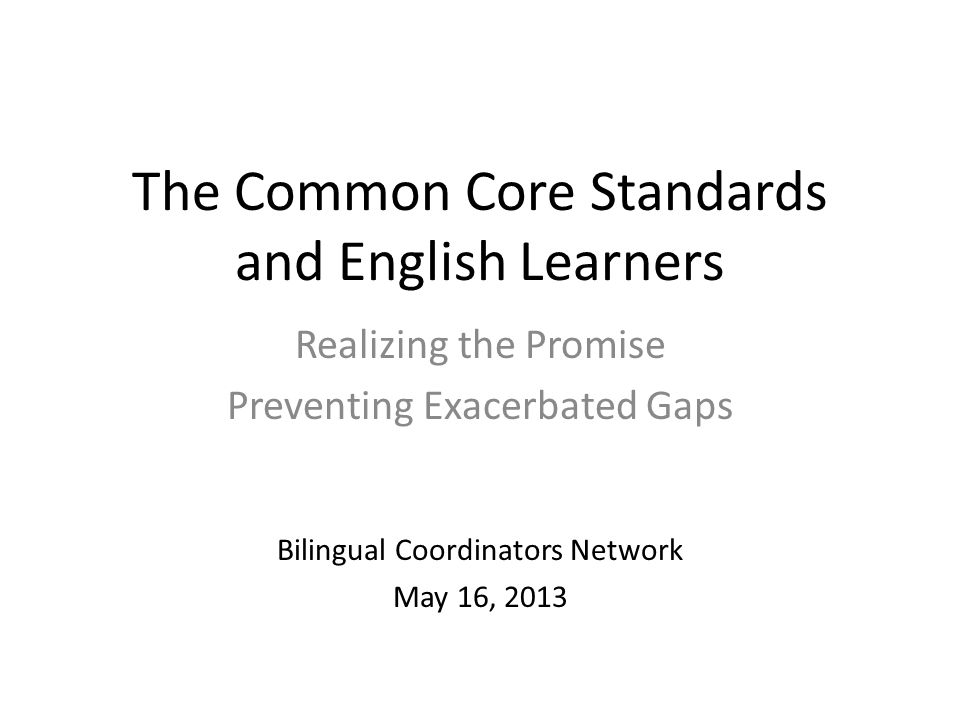 The Common Core Standards and English Learners Realizing the Promise Preventing Exacerbated Gaps Bilingual Coordinators Network May 16, 2013