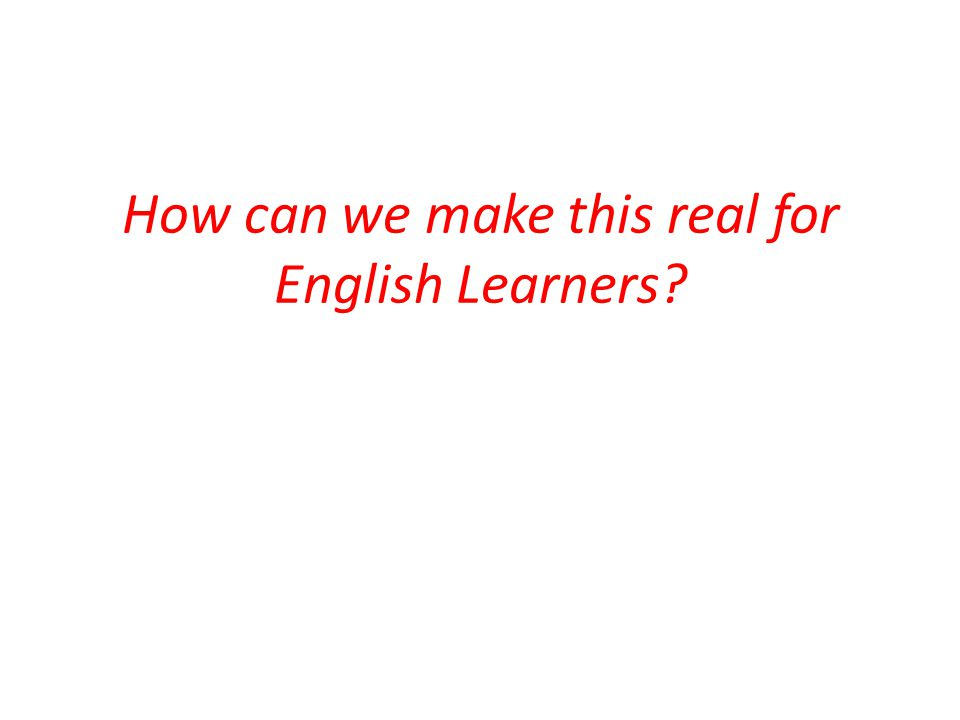How can we make this real for English Learners