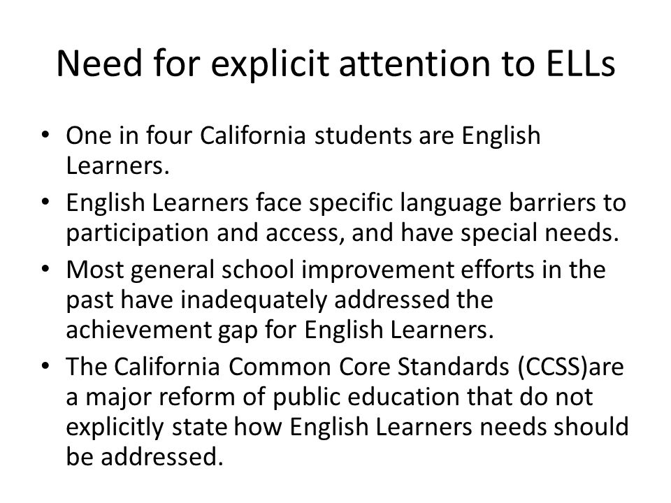Need for explicit attention to ELLs One in four California students are English Learners.