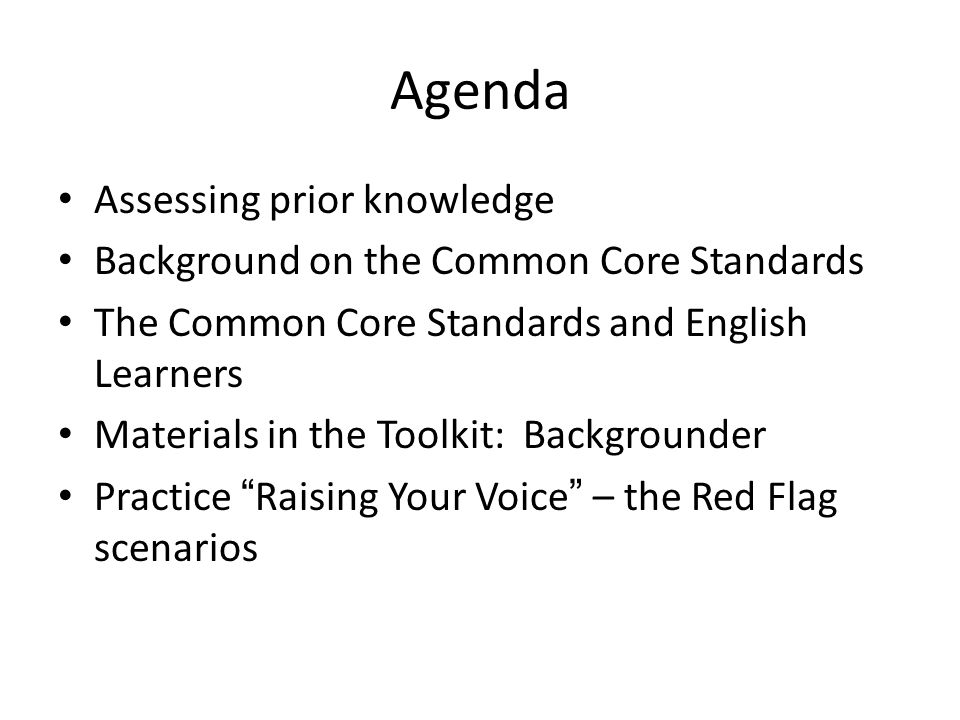 Agenda Assessing prior knowledge Background on the Common Core Standards The Common Core Standards and English Learners Materials in the Toolkit: Backgrounder Practice Raising Your Voice – the Red Flag scenarios