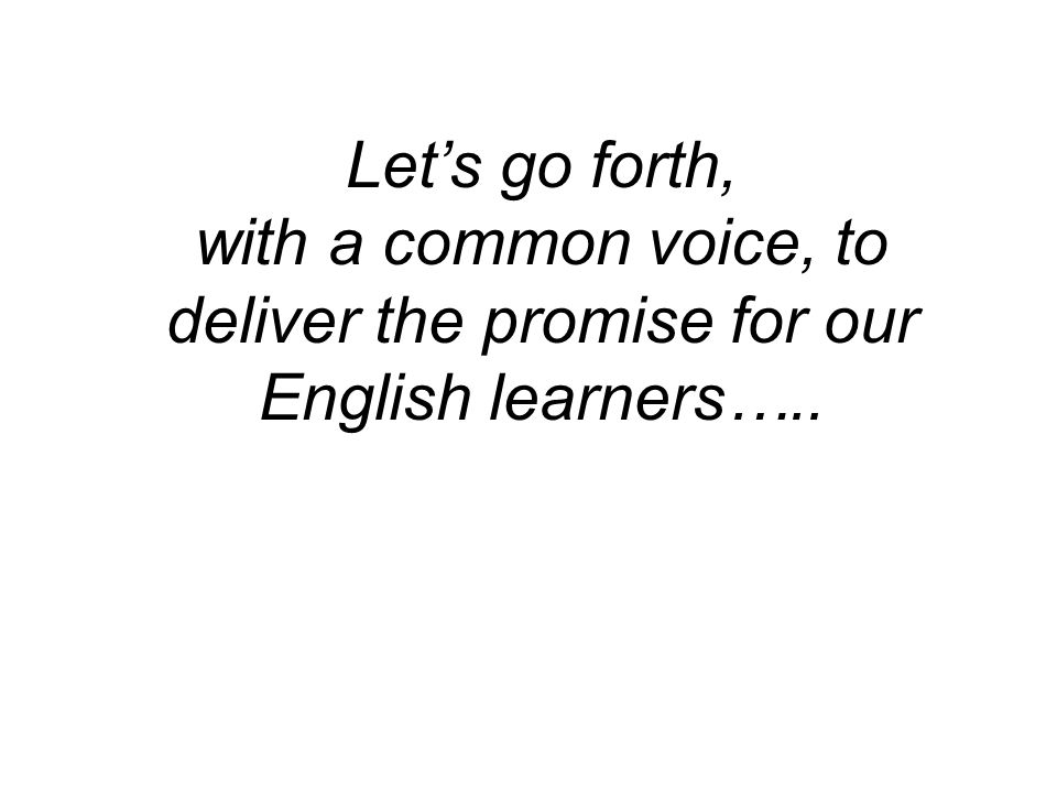 Let's go forth, with a common voice, to deliver the promise for our English learners…..