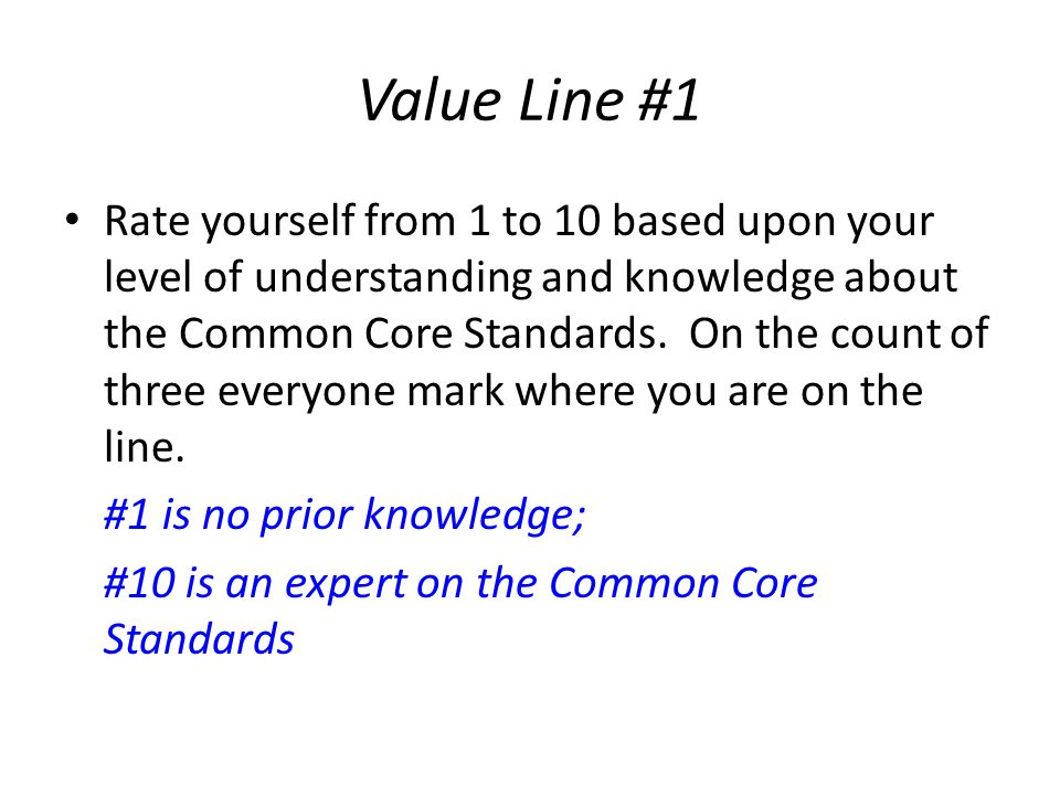 Value Line #1 Rate yourself from 1 to 10 based upon your level of understanding and knowledge about the Common Core Standards.