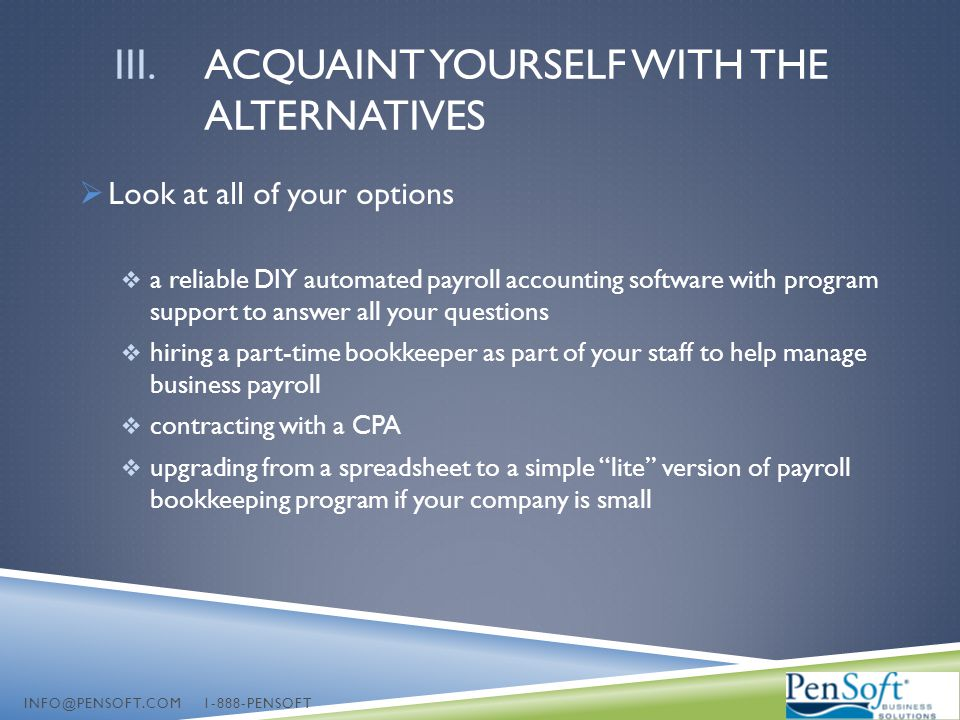 III.ACQUAINT YOURSELF WITH THE ALTERNATIVES  Look at all of your options  a reliable DIY automated payroll accounting software with program support to answer all your questions  hiring a part-time bookkeeper as part of your staff to help manage business payroll  contracting with a CPA  upgrading from a spreadsheet to a simple lite version of payroll bookkeeping program if your company is small INFO@PENSOFT.COM 1-888-PENSOFT