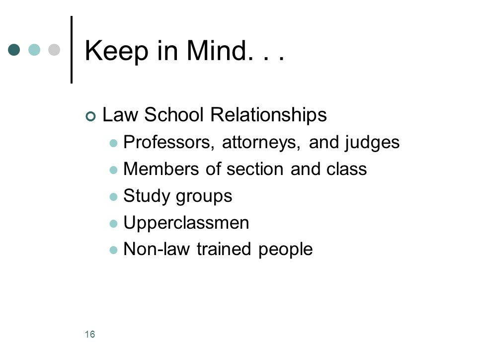 Keep in Mind... Law School Relationships Professors, attorneys, and judges Members of section and class Study groups Upperclassmen Non-law trained peo