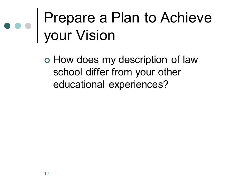 Prepare a Plan to Achieve your Vision How does my description of law school differ from your other educational experiences.