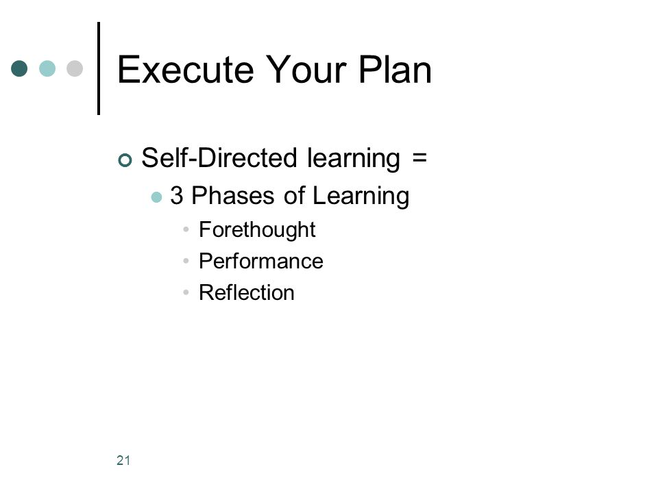 Execute Your Plan Self-Directed learning = 3 Phases of Learning Forethought Performance Reflection 21