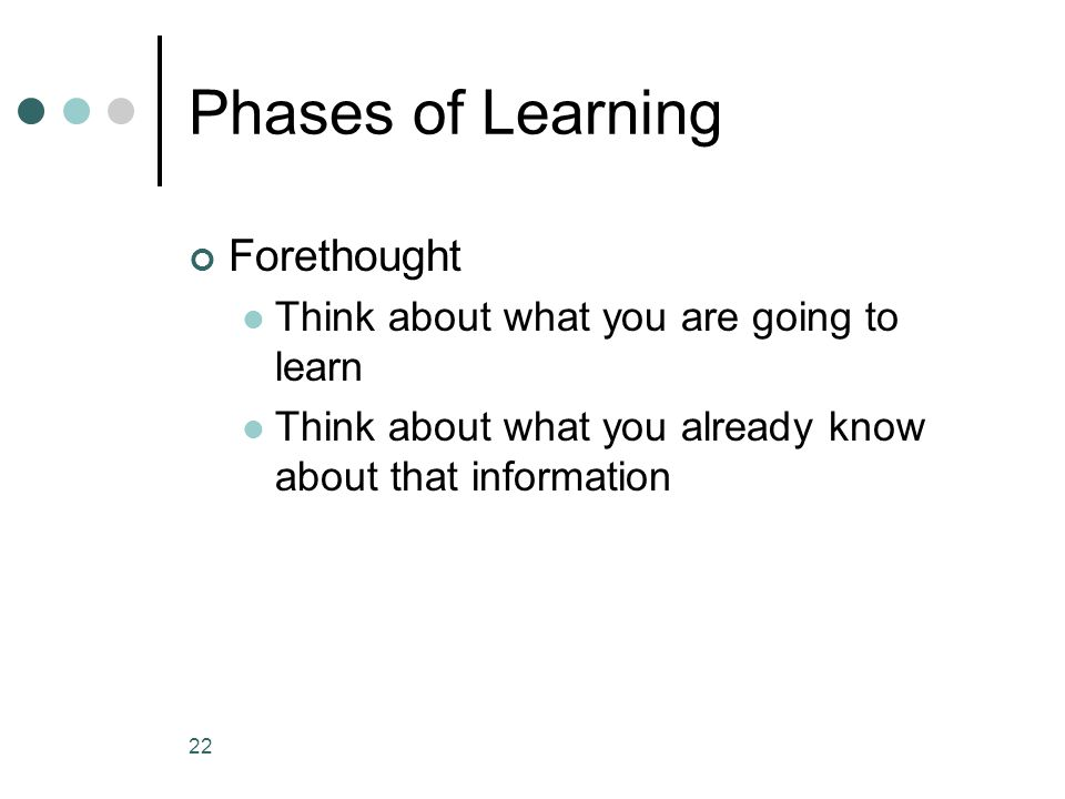 Phases of Learning Forethought Think about what you are going to learn Think about what you already know about that information 22